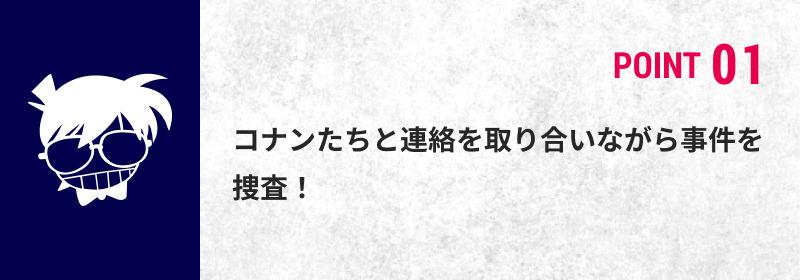 POINT 01 コナンたちと連絡を取り合いながら事件を捜査!