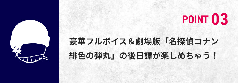 POINT 03 豪華フルボイス&劇場版「名探偵コナン 緋色の弾丸」の後日譚が楽しめちゃう!